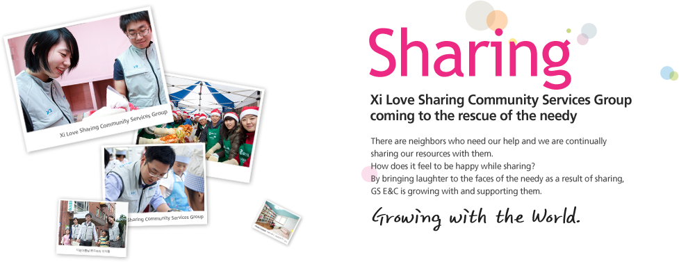 Sharing. Xi Love Sharing Community Services Group coming to the rescue of the needy. There are neighbors who need our help and we are continually sharing our resources with them. How does it feel to be happy while sharing? By bringing laughter to the faces of the needy as a result of sharing. GS E&C is growing with and supporting them.