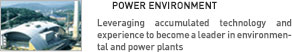 POWER ENVIRONMENT. Leveraging accumulated technology and experience to become a leader in environmental and power plants